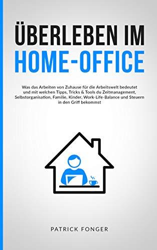 Überleben im Home-Office: Was das Arbeiten von Zuhause für die Arbeitswelt bedeutet und mit welchen Tricks & Tools du Zeitmanagement, Familie, Work-Life-Balance und Steuern in den Griff bekommst