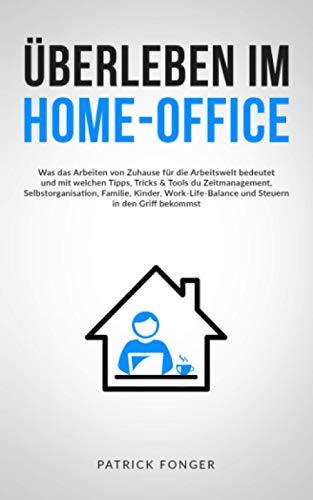 Überleben im Home-Office: Was das Arbeiten von Zuhause für die Arbeitswelt bedeutet und mit welchen Tipps, Tricks & Tools du Zeitmanagement, ... in den Griff bekommst – Mit 15 Checklisten